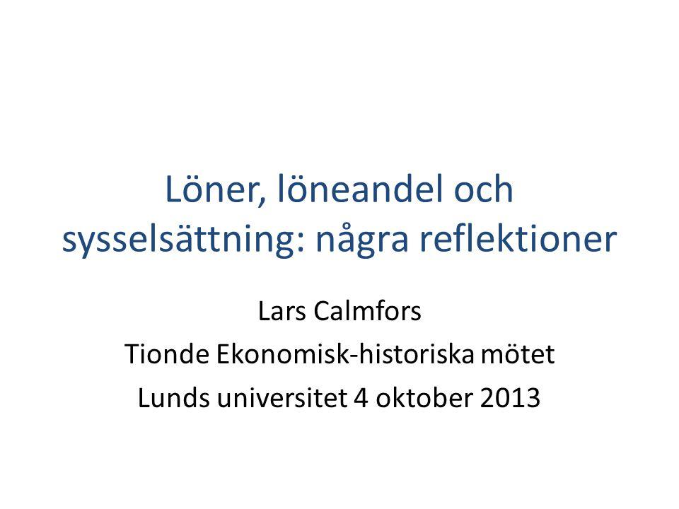 Löner, löneandel och sysselsättning: några reflektioner Lars Calmfors Tionde Ekonomisk-historiska mötet Lunds universitet 4 oktober 2013