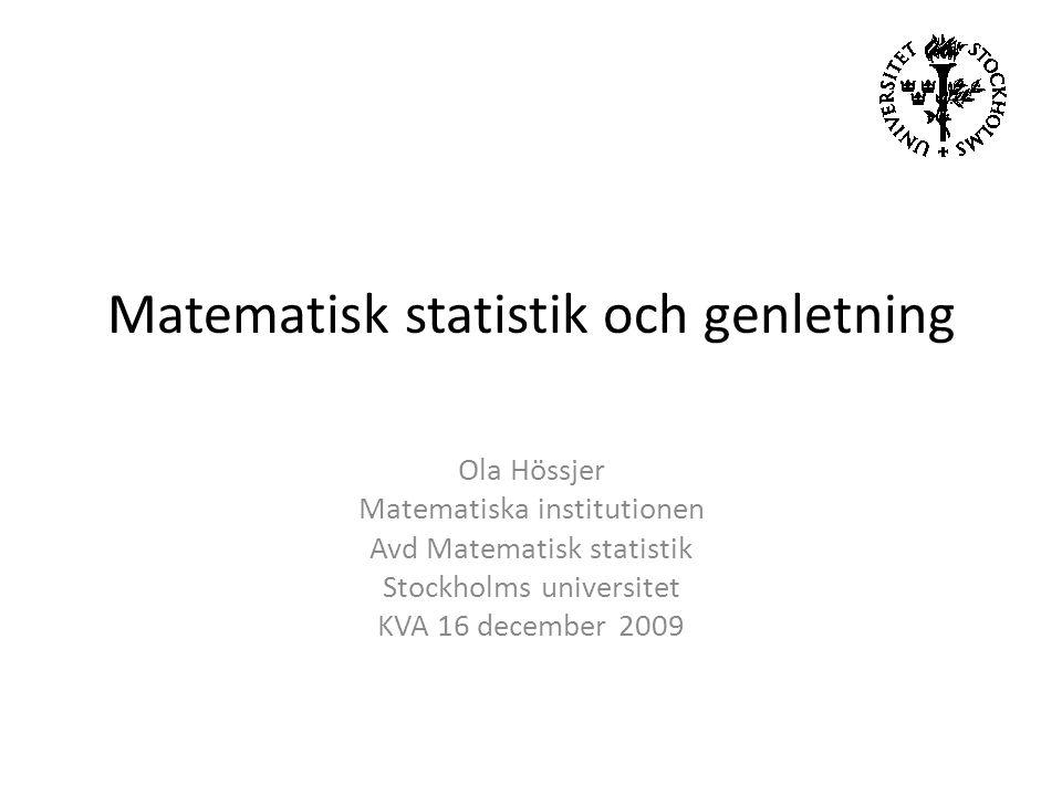 Matematisk statistik och genletning Ola Hössjer Matematiska institutionen Avd Matematisk statistik Stockholms universitet KVA 16 december 2009