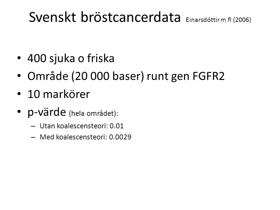Svenskt bröstcancerdata Einarsdóttir m fl (2006) 400 sjuka o friska Område (20 000 baser) runt gen FGFR2 10 markörer p-värde (hela området): – Utan ko