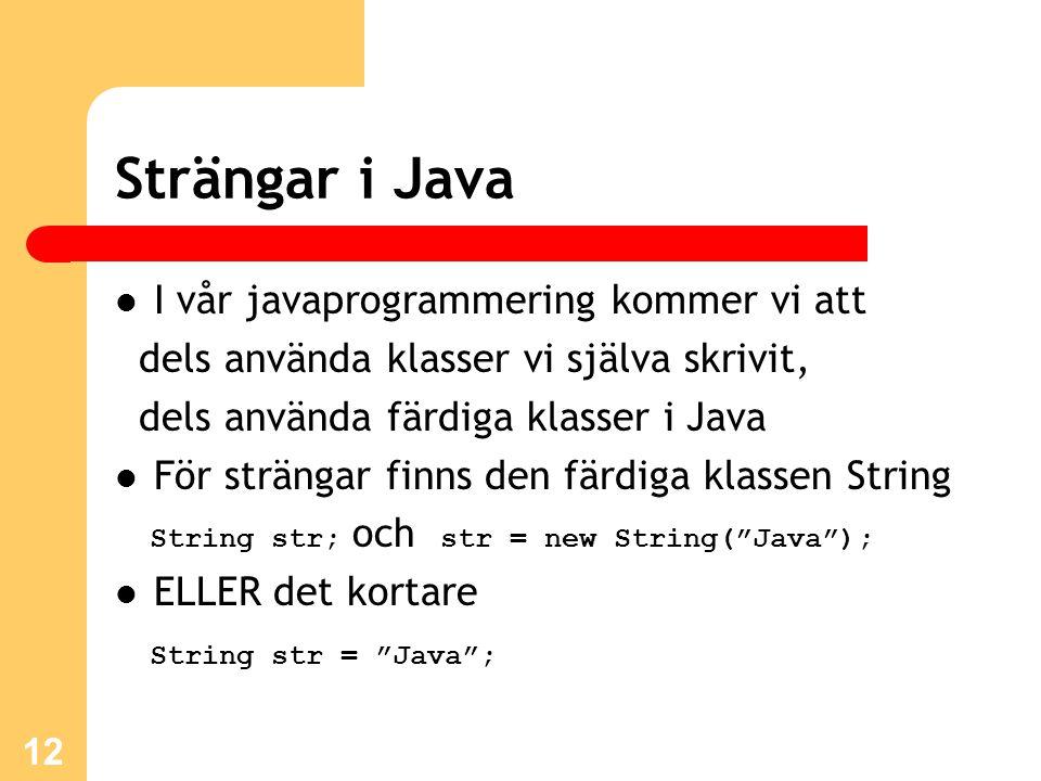 12 Strängar i Java I vår javaprogrammering kommer vi att dels använda klasser vi själva skrivit, dels använda färdiga klasser i Java För strängar finn