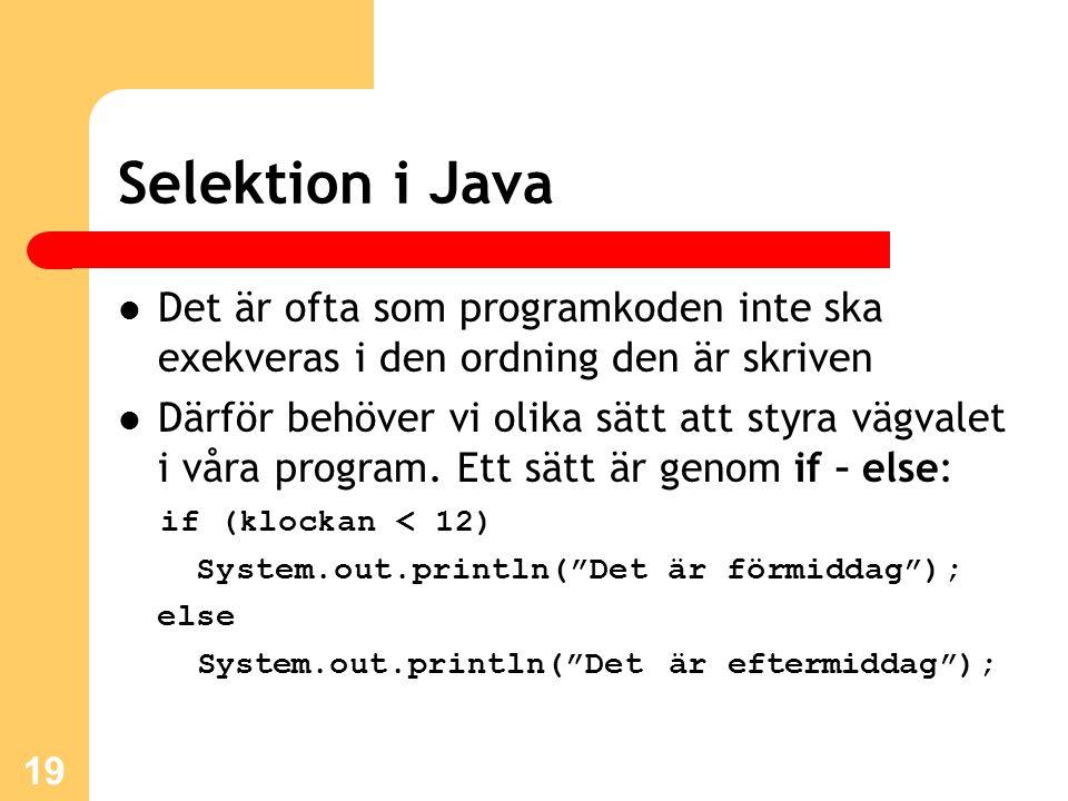 19 Selektion i Java Det är ofta som programkoden inte ska exekveras i den ordning den är skriven Därför behöver vi olika sätt att styra vägvalet i vår