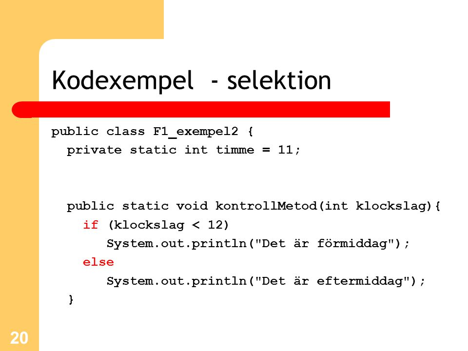 Kodexempel - selektion public class F1_exempel2 { private static int timme = 11; public static void kontrollMetod(int klockslag){ if (klockslag < 12)