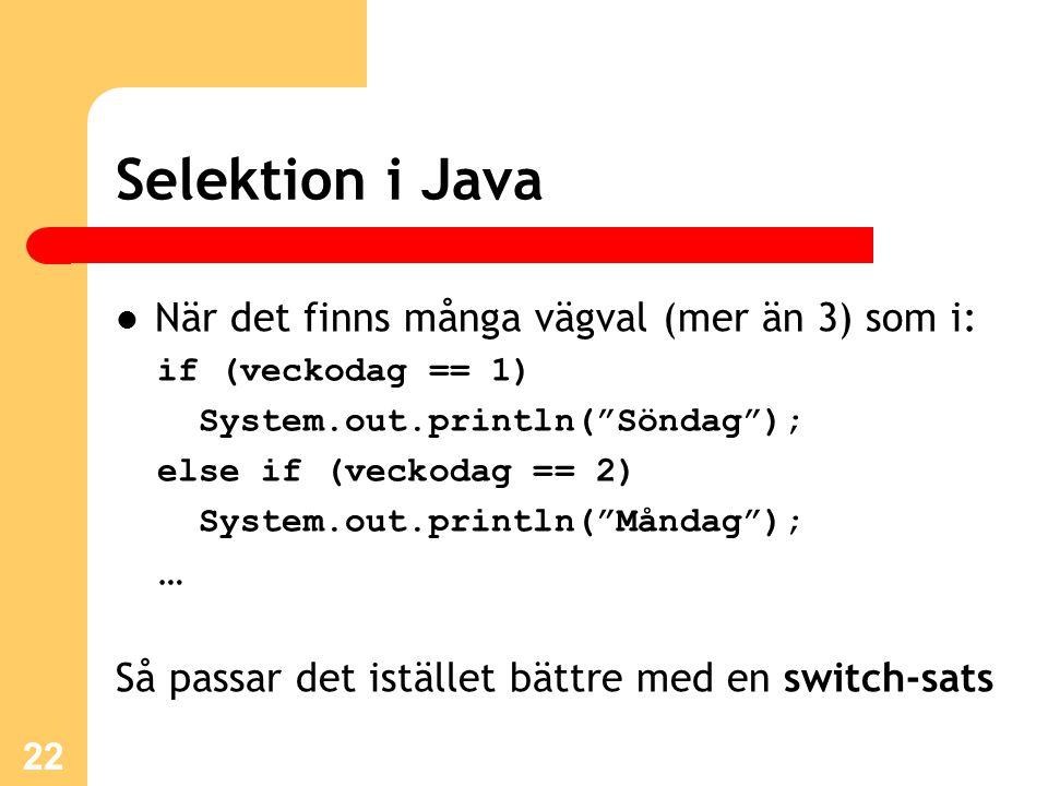 """22 Selektion i Java När det finns många vägval (mer än 3) som i: if (veckodag == 1) System.out.println(""""Söndag""""); else if (veckodag == 2) System.out.p"""