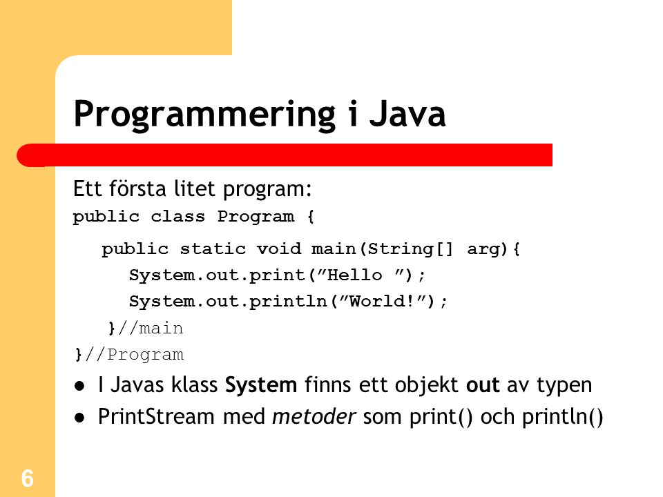 "6 Programmering i Java Ett första litet program: public class Program { public static void main(String[] arg){ System.out.print(""Hello ""); System.out."