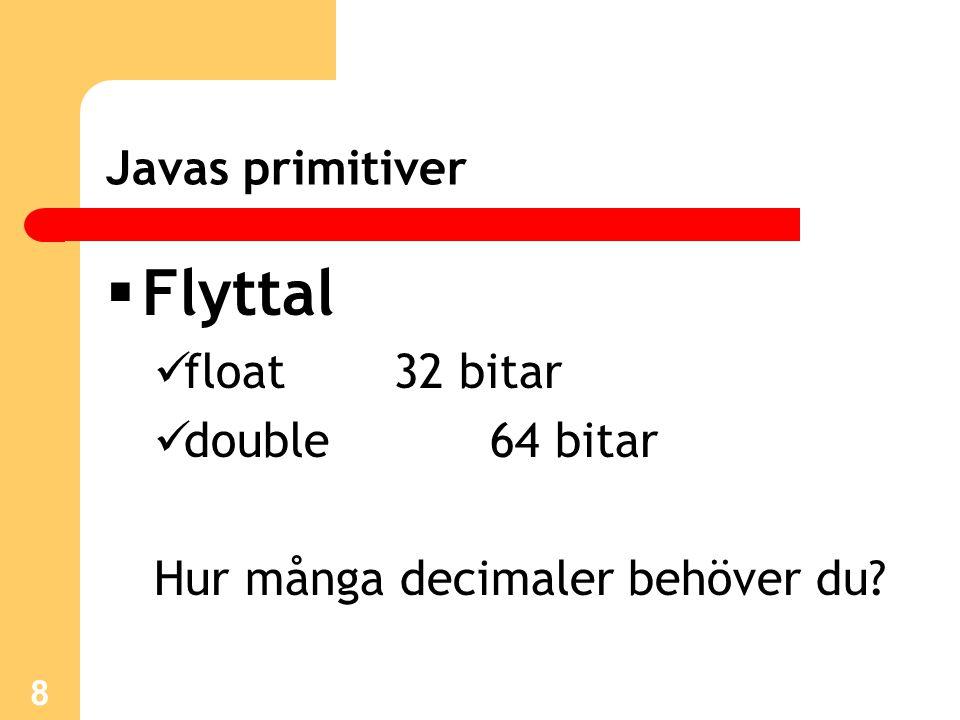 9 Javas primitiver  char 16 bitar UNICODE-tecken  boolean 8 bitar true eller false