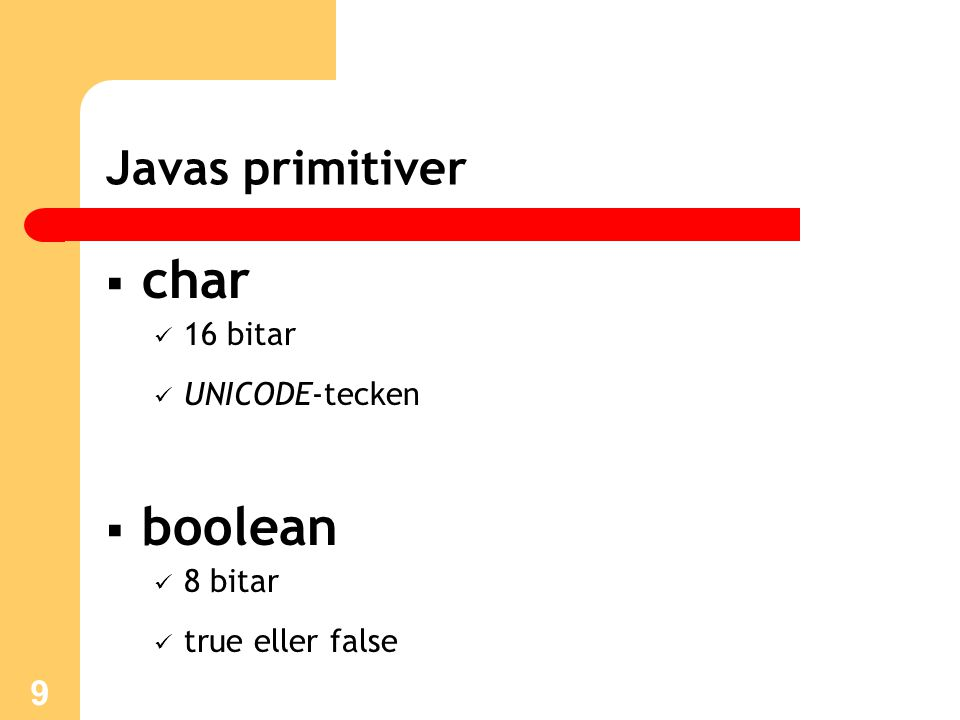 9 Javas primitiver  char 16 bitar UNICODE-tecken  boolean 8 bitar true eller false