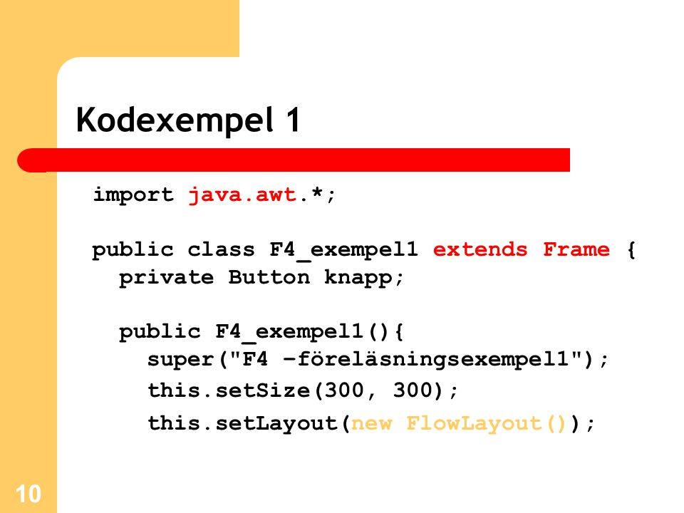 10 Kodexempel 1 import java.awt.*; public class F4_exempel1 extends Frame { private Button knapp; public F4_exempel1(){ super( F4 –föreläsningsexempel1 ); this.setSize(300, 300); this.setLayout(new FlowLayout());