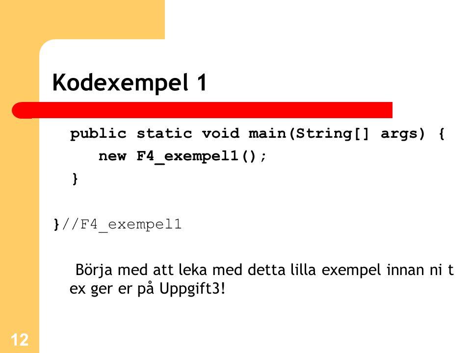 12 Kodexempel 1 public static void main(String[] args) { new F4_exempel1(); } }//F4_exempel1 Börja med att leka med detta lilla exempel innan ni t ex