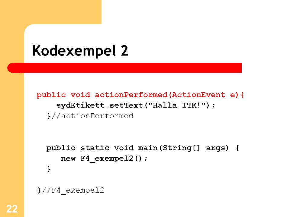 22 Kodexempel 2 public void actionPerformed(ActionEvent e){ sydEtikett.setText( Hallå ITK! ); }//actionPerformed public static void main(String[] args) { new F4_exempel2(); } }//F4_exempel2