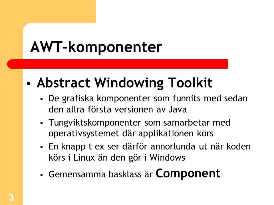 3 AWT-komponenter  Abstract Windowing Toolkit  De grafiska komponenter som funnits med sedan den allra första versionen av Java  Tungviktskomponent