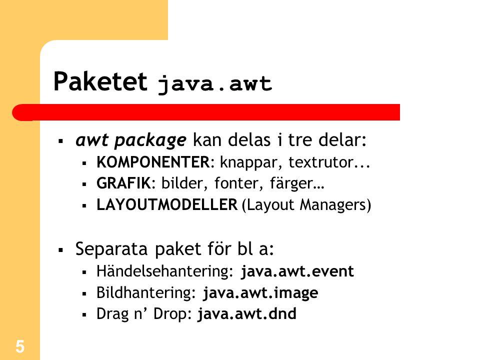 5 Paketet java.awt  awt package kan delas i tre delar:  KOMPONENTER: knappar, textrutor...  GRAFIK: bilder, fonter, färger…  LAYOUTMODELLER (Layou