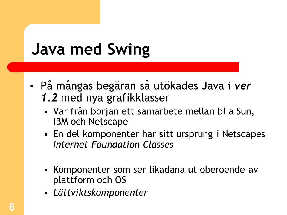 6 Java med Swing  På mångas begäran så utökades Java i ver 1.2 med nya grafikklasser  Var från början ett samarbete mellan bl a Sun, IBM och Netscap