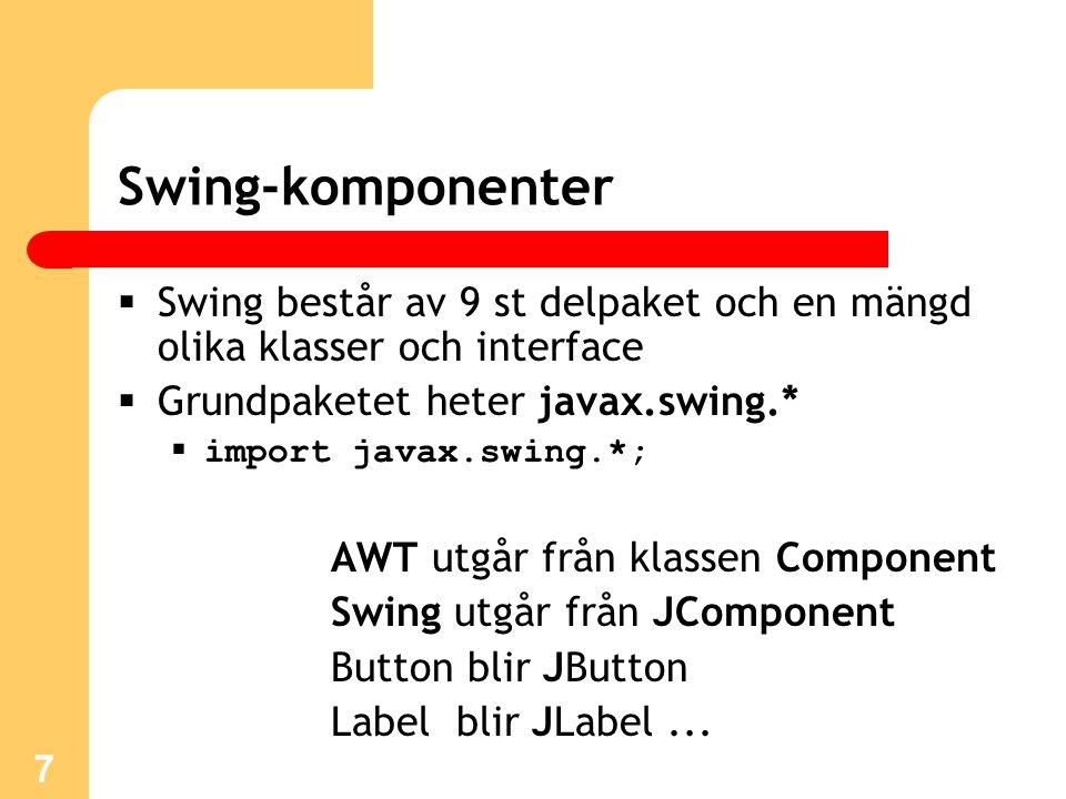 8 Swing-komponenter  Ett bra sätt att få en liten inblick i det som går att göra med Swing-komponenter är att ta sig till: X:\jdk1.6\demo\jfc\SwingSet2\ och sedan klicka på: SwingSet2Plugin.html  JFC = Java Foundation Classes  Innehåller AWT, Swing, Java 2D mm