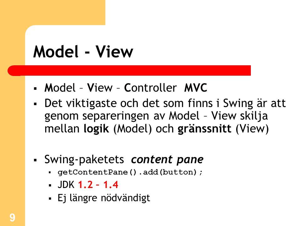 9 Model - View  Model – View – Controller MVC  Det viktigaste och det som finns i Swing är att genom separeringen av Model – View skilja mellan logi