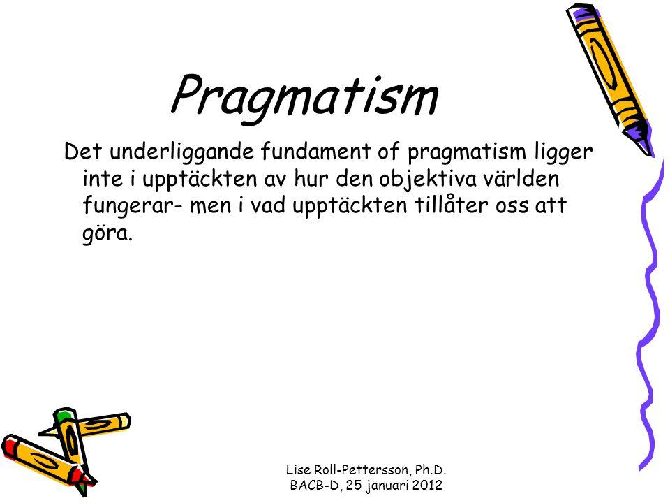Lise Roll-Pettersson, Ph.D. BACB-D, 25 januari 2012 Pragmatism Det underliggande fundament of pragmatism ligger inte i upptäckten av hur den objektiva