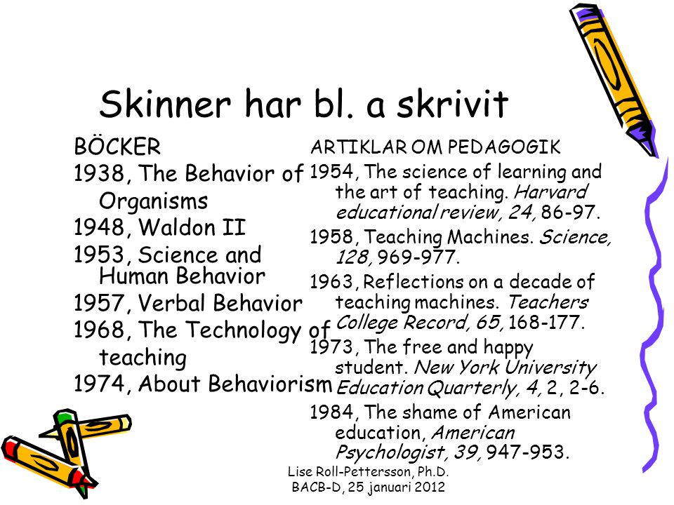 Lise Roll-Pettersson, Ph.D. BACB-D, 25 januari 2012 Skinner har bl. a skrivit BÖCKER 1938, The Behavior of Organisms 1948, Waldon II 1953, Science and