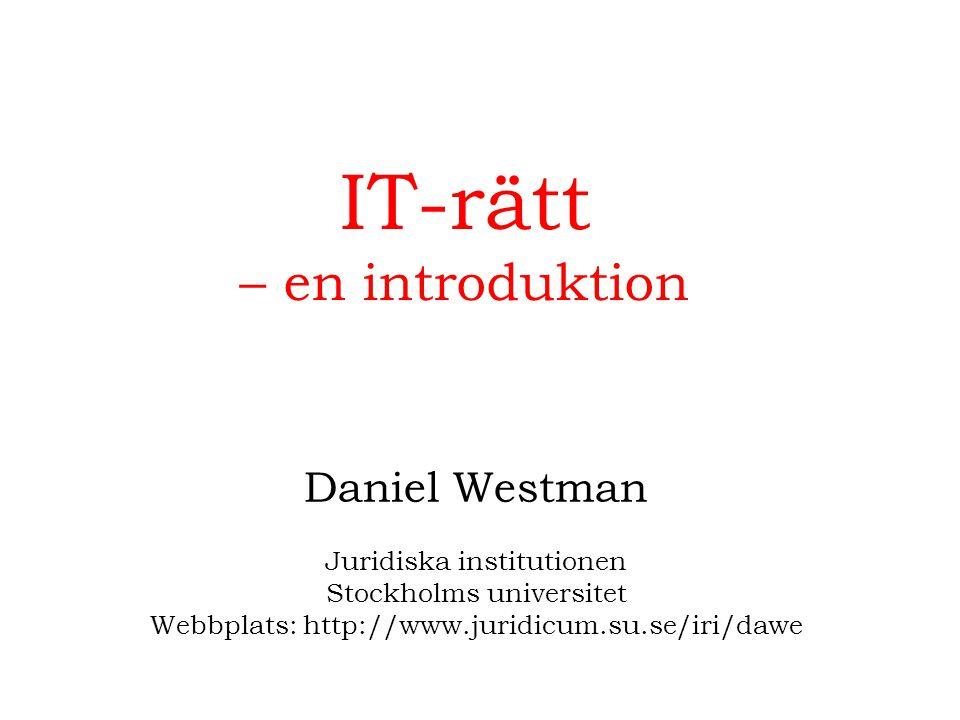 IT-rätt – en introduktion Daniel Westman Juridiska institutionen Stockholms universitet Webbplats: http://www.juridicum.su.se/iri/dawe