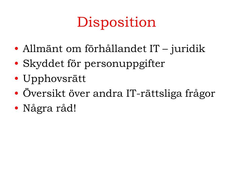Disposition Allmänt om förhållandet IT – juridik Skyddet för personuppgifter Upphovsrätt Översikt över andra IT-rättsliga frågor Några råd!