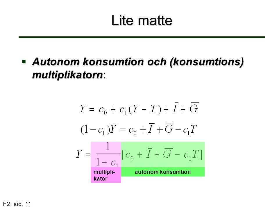 F2: sid. 11 Lite matte  Autonom konsumtion och (konsumtions) multiplikatorn: multipli- kator autonom konsumtion