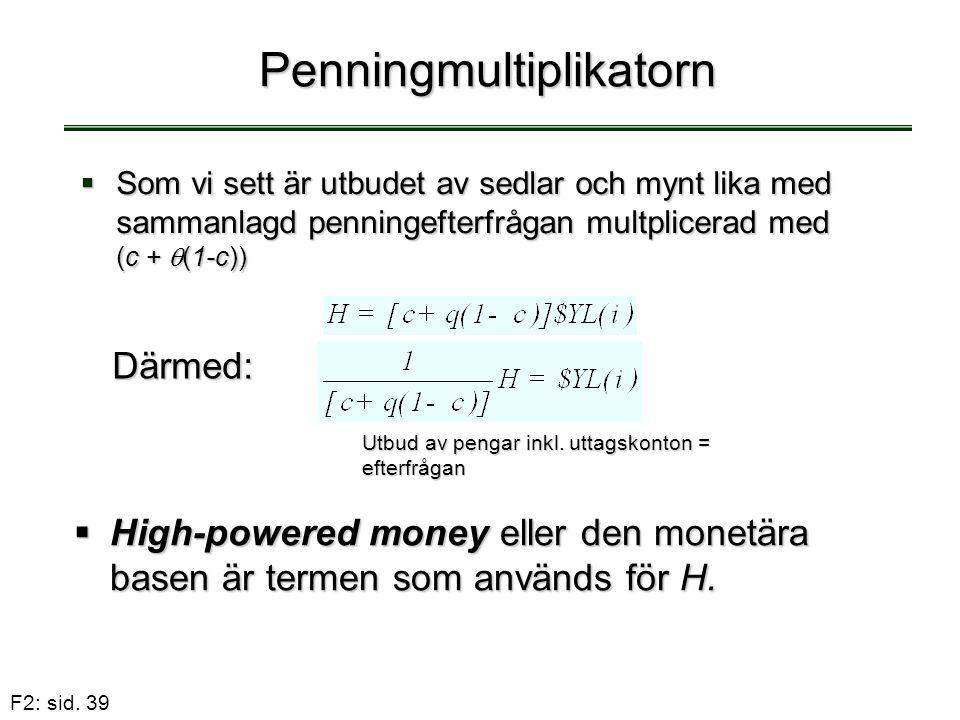 F2: sid. 39 Penningmultiplikatorn  Som vi sett är utbudet av sedlar och mynt lika med sammanlagd penningefterfrågan multplicerad med (c +  (1-c)) Dä