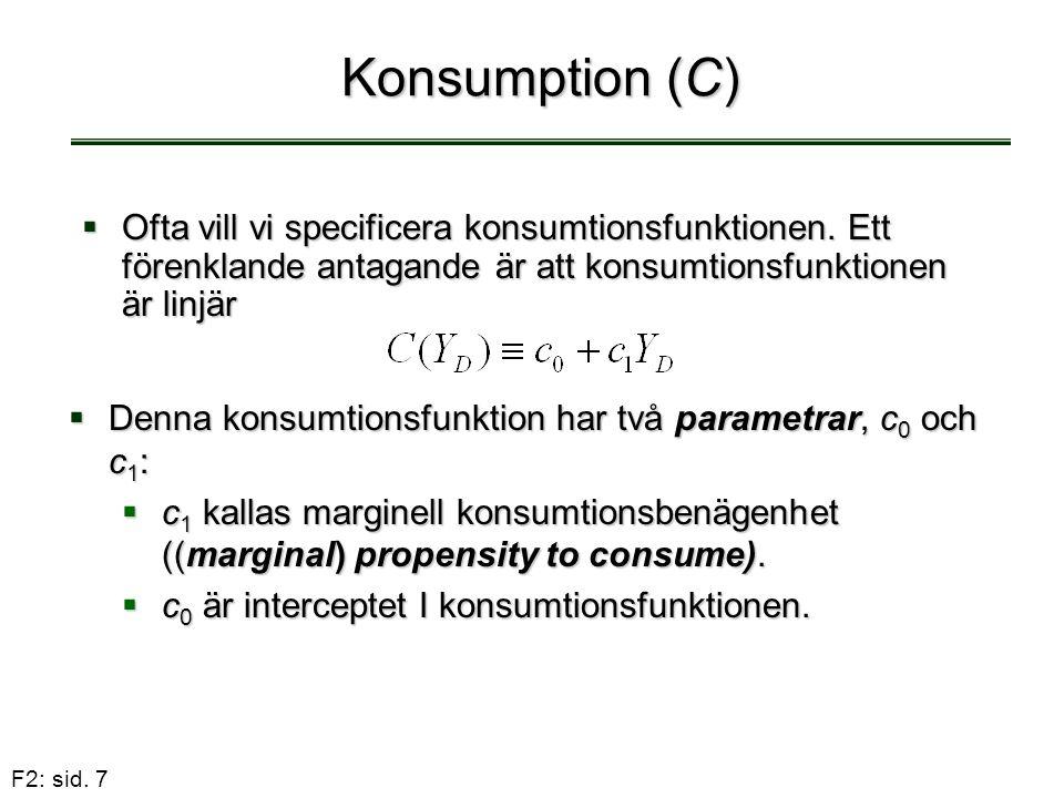 F2: sid. 7 Konsumption (C)  Ofta vill vi specificera konsumtionsfunktionen. Ett förenklande antagande är att konsumtionsfunktionen är linjär  Denna