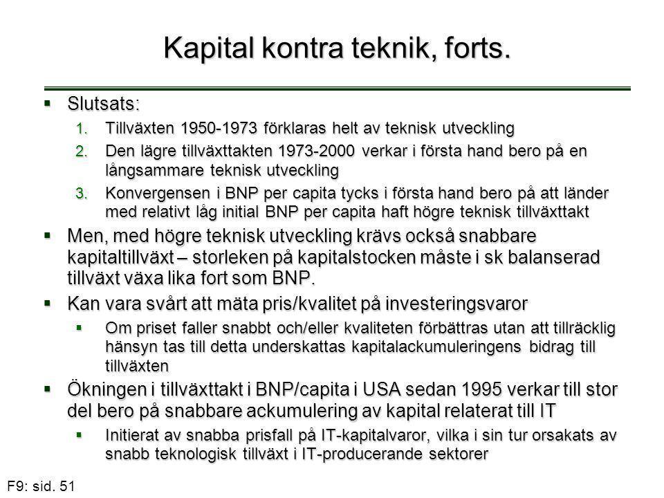 F9: sid. 51 Kapital kontra teknik, forts.  Slutsats: 1. Tillväxten 1950-1973 förklaras helt av teknisk utveckling 2. Den lägre tillväxttakten 1973-20