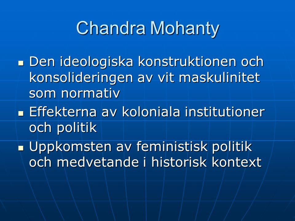 Chandra Mohanty Den ideologiska konstruktionen och konsolideringen av vit maskulinitet som normativ Den ideologiska konstruktionen och konsolideringen av vit maskulinitet som normativ Effekterna av koloniala institutioner och politik Effekterna av koloniala institutioner och politik Uppkomsten av feministisk politik och medvetande i historisk kontext Uppkomsten av feministisk politik och medvetande i historisk kontext