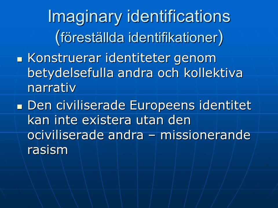 Imaginary identifications ( föreställda identifikationer ) Konstruerar identiteter genom betydelsefulla andra och kollektiva narrativ Konstruerar identiteter genom betydelsefulla andra och kollektiva narrativ Den civiliserade Europeens identitet kan inte existera utan den ociviliserade andra – missionerande rasism Den civiliserade Europeens identitet kan inte existera utan den ociviliserade andra – missionerande rasism