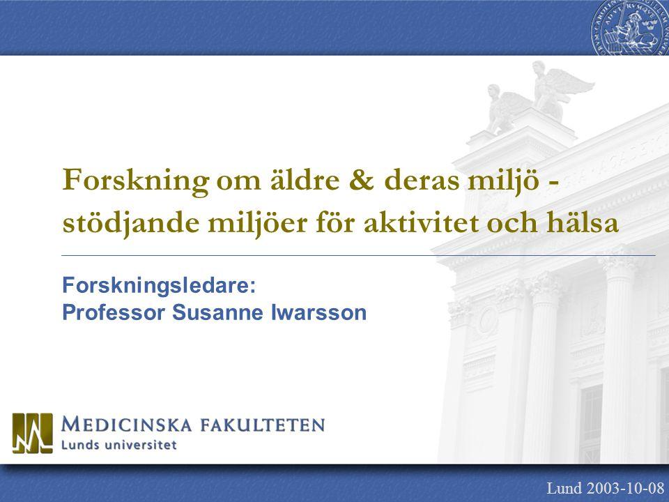 Forskningsledare: Professor Susanne Iwarsson Lund 2003-10-08 Forskning om äldre & deras miljö - stödjande miljöer för aktivitet och hälsa