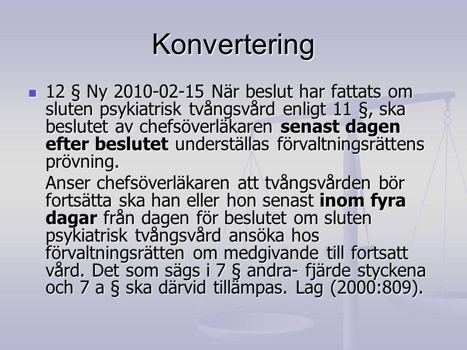 Konvertering 12 § Ny 2010-02-15 När beslut har fattats om sluten psykiatrisk tvångsvård enligt 11 §, ska beslutet av chefsöverläkaren senast dagen eft