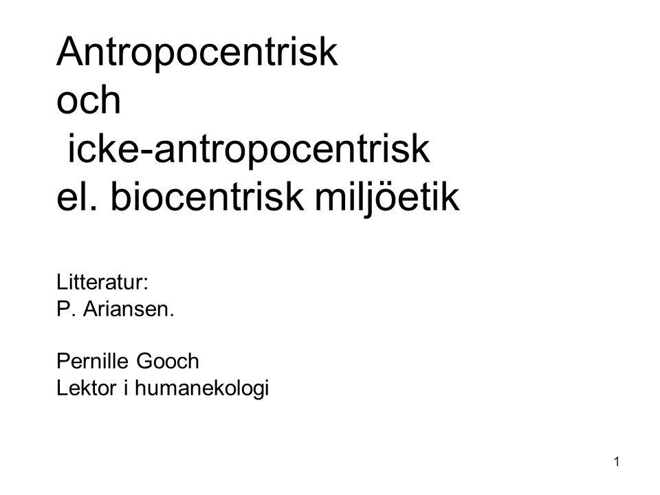 Antropocentrisk och icke-antropocentrisk el.biocentrisk miljöetik Litteratur: P.
