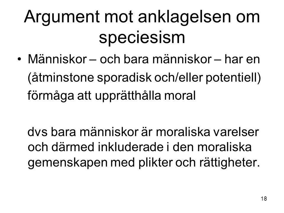 Argument mot anklagelsen om speciesism Människor – och bara människor – har en (åtminstone sporadisk och/eller potentiell) förmåga att upprätthålla moral dvs bara människor är moraliska varelser och därmed inkluderade i den moraliska gemenskapen med plikter och rättigheter.