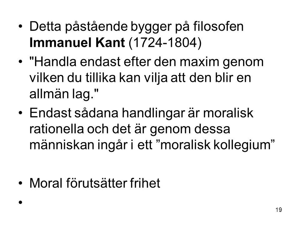 Detta påstående bygger på filosofen Immanuel Kant (1724-1804) Handla endast efter den maxim genom vilken du tillika kan vilja att den blir en allmän lag. Endast sådana handlingar är moralisk rationella och det är genom dessa människan ingår i ett moralisk kollegium Moral förutsätter frihet 19