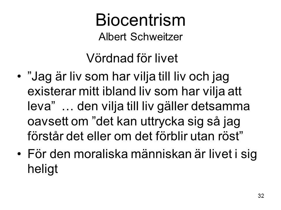 Biocentrism Albert Schweitzer Vördnad för livet Jag är liv som har vilja till liv och jag existerar mitt ibland liv som har vilja att leva … den vilja till liv gäller detsamma oavsett om det kan uttrycka sig så jag förstår det eller om det förblir utan röst För den moraliska människan är livet i sig heligt 32