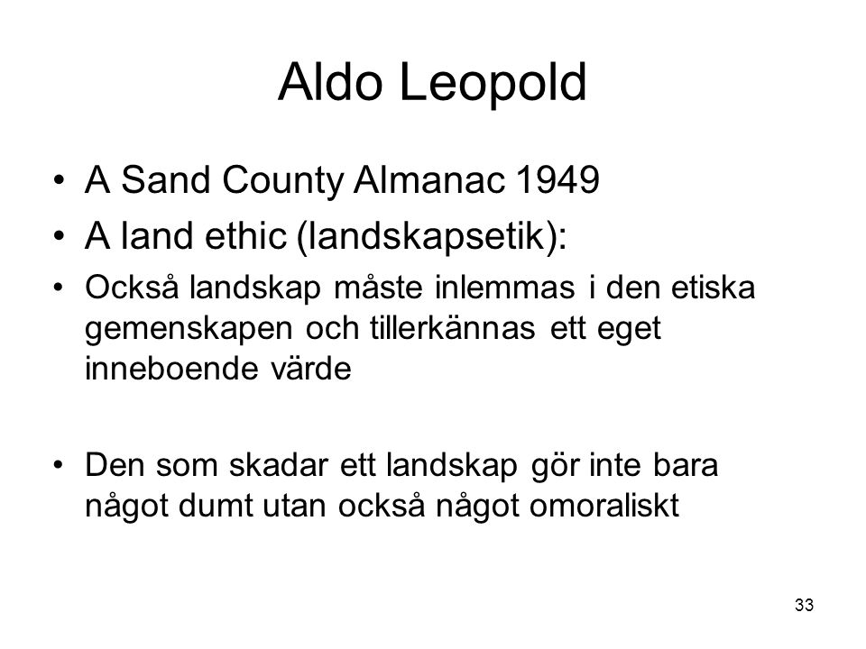 Aldo Leopold A Sand County Almanac 1949 A land ethic (landskapsetik): Också landskap måste inlemmas i den etiska gemenskapen och tillerkännas ett eget inneboende värde Den som skadar ett landskap gör inte bara något dumt utan också något omoraliskt 33