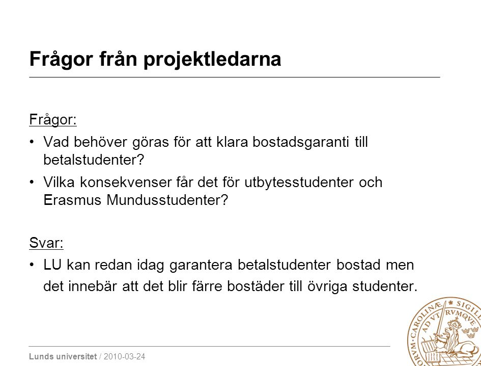 Lunds universitet / 2010-03-24 Frågor från projektledarna Frågor: Vad behöver göras för att klara bostadsgaranti till betalstudenter? Vilka konsekvens