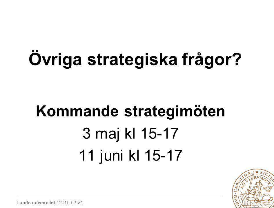 Lunds universitet / 2010-03-24 Övriga strategiska frågor? Kommande strategimöten 3 maj kl 15-17 11 juni kl 15-17