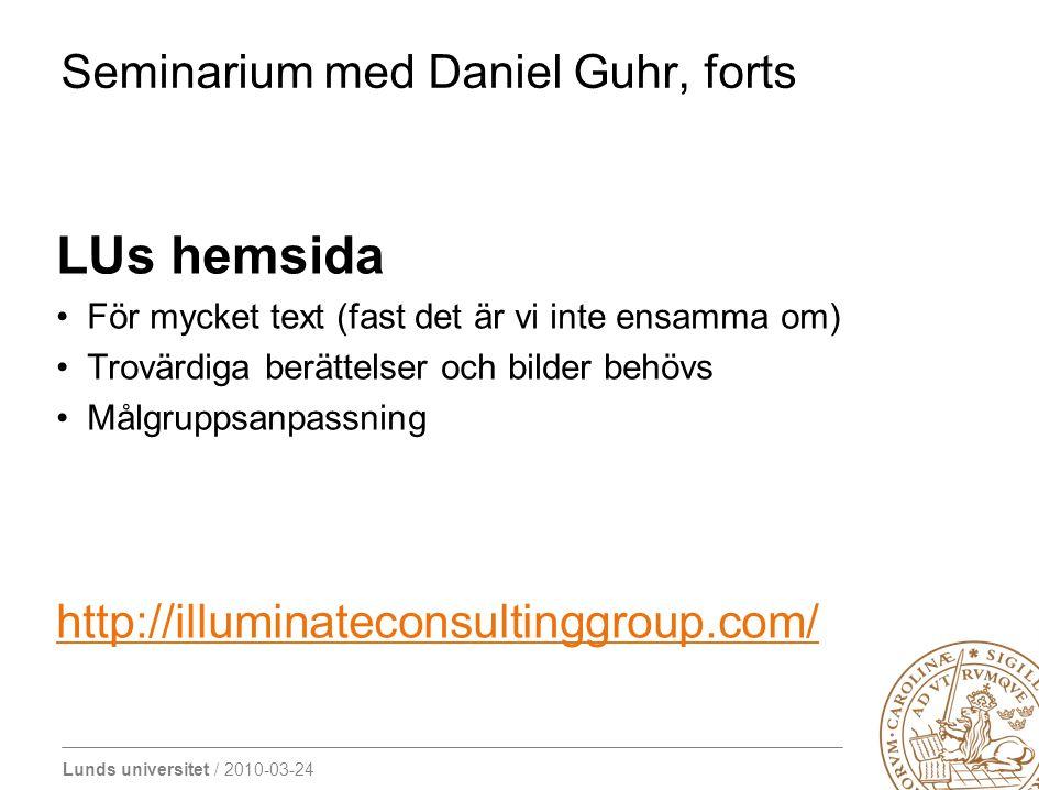 Lunds universitet / 2010-03-24 Seminarium med Daniel Guhr, forts LUs hemsida För mycket text (fast det är vi inte ensamma om) Trovärdiga berättelser och bilder behövs Målgruppsanpassning http://illuminateconsultinggroup.com/