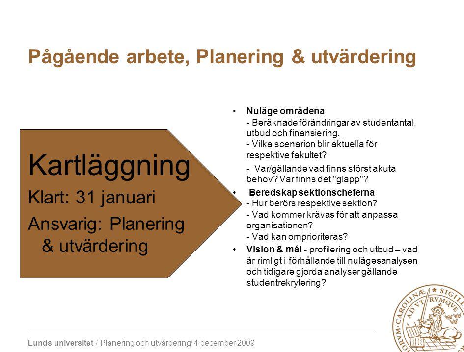 Lunds universitet / Planering och utvärdering/ 4 december 2009 Pågående arbete, Planering & utvärdering Kartläggning Klart: 31 januari Ansvarig: Planering & utvärdering Nuläge områdena - Beräknade förändringar av studentantal, utbud och finansiering.