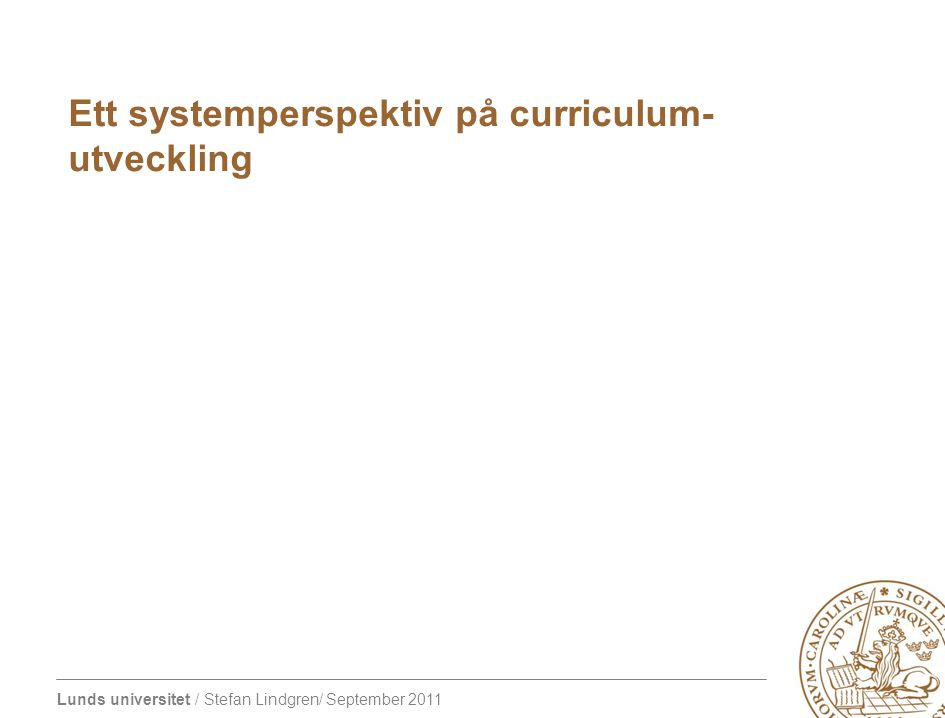 Lunds universitet / Stefan Lindgren/ September 2011 Ett systemperspektiv på curriculum- utveckling