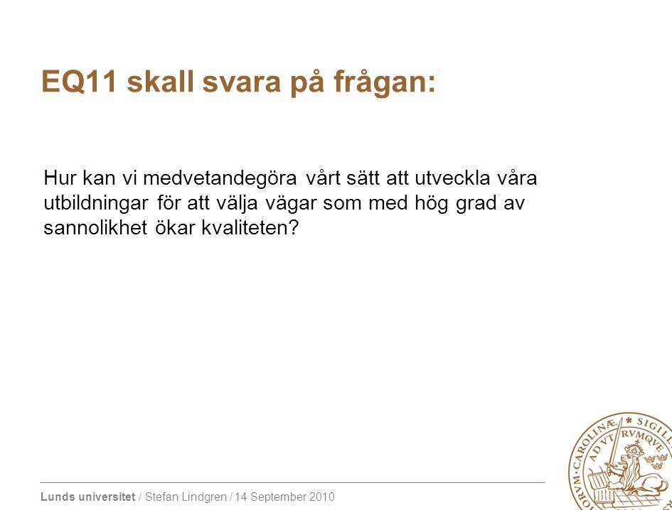 Lunds universitet / Stefan Lindgren / 14 September 2010 EQ11 skall svara på frågan: Hur kan vi medvetandegöra vårt sätt att utveckla våra utbildningar för att välja vägar som med hög grad av sannolikhet ökar kvaliteten?