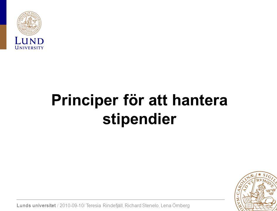Lunds universitet / 2010-09-10/ Teresia Rindefjäll, Richard Stenelo, Lena Örnberg Principer för att hantera stipendier