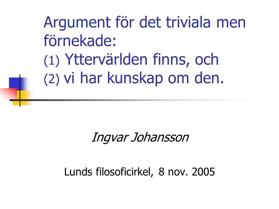 Argument för det triviala men förnekade: (1) Yttervärlden finns, och (2) vi har kunskap om den. Ingvar Johansson Lunds filosoficirkel, 8 nov. 2005