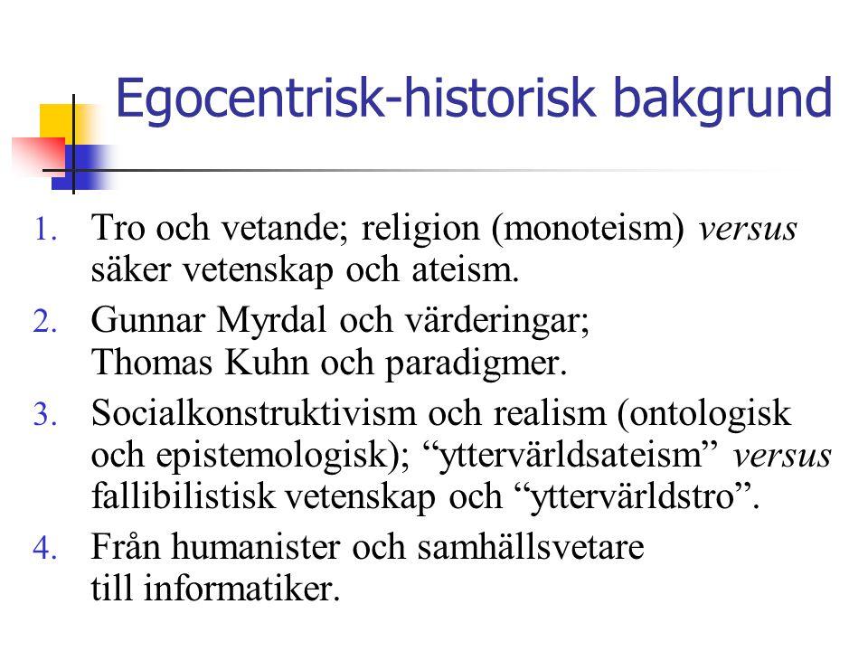 Egocentrisk-historisk bakgrund 1. Tro och vetande; religion (monoteism) versus säker vetenskap och ateism. 2. Gunnar Myrdal och värderingar; Thomas Ku