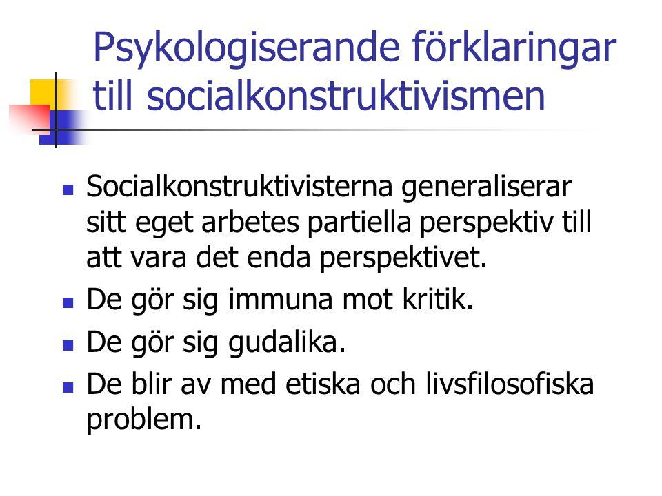 Psykologiserande förklaringar till socialkonstruktivismen Socialkonstruktivisterna generaliserar sitt eget arbetes partiella perspektiv till att vara