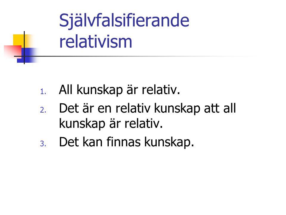 Självfalsifierande relativism 1. All kunskap är relativ. 2. Det är en relativ kunskap att all kunskap är relativ. 3. Det kan finnas kunskap.