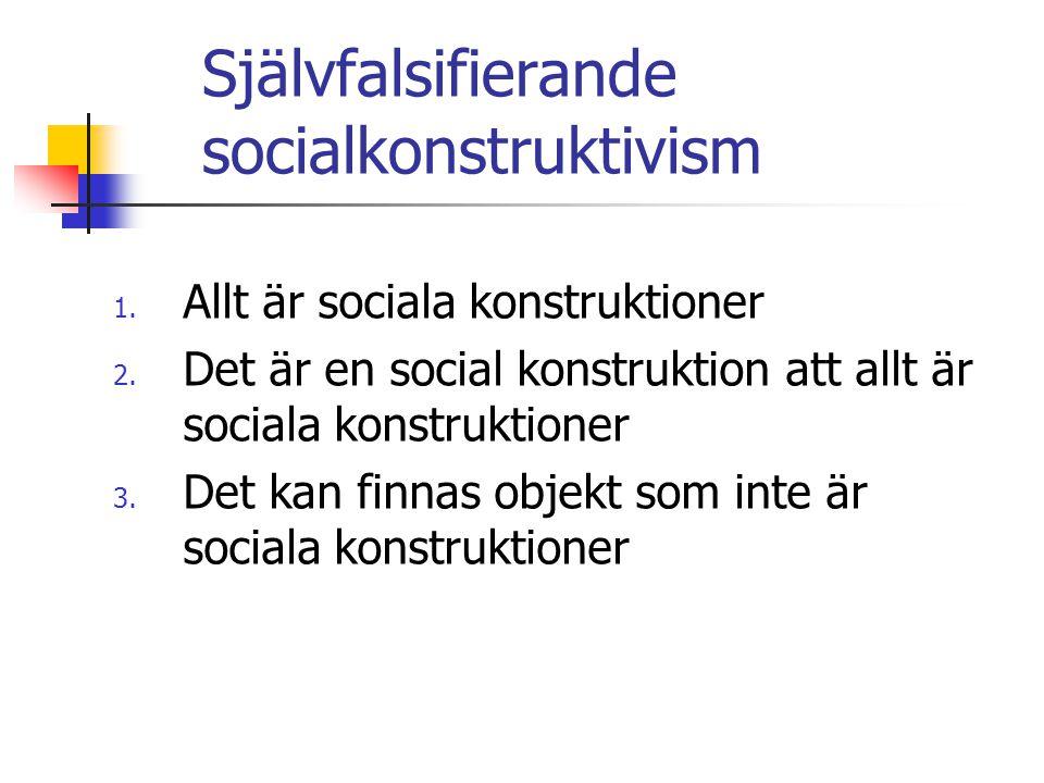 Självfalsifierande socialkonstruktivism 1. Allt är sociala konstruktioner 2. Det är en social konstruktion att allt är sociala konstruktioner 3. Det k