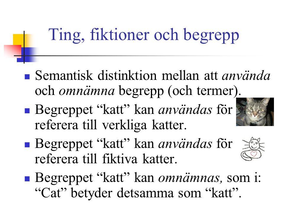 """Ting, fiktioner och begrepp Semantisk distinktion mellan att använda och omnämna begrepp (och termer). Begreppet """"katt"""" kan användas för att referera"""
