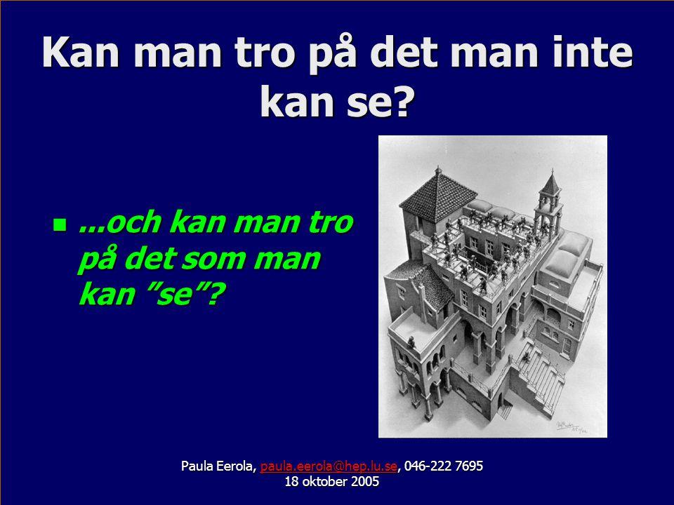 Kan man tro på det man inte kan se? Paula Eerola, paula.eerola@hep.lu.se, 046-222 7695 paula.eerola@hep.lu.se 18 oktober 2005...och kan man tro på det