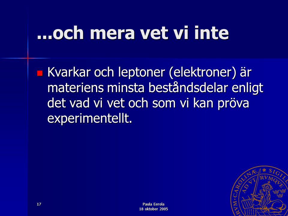 Paula Eerola 18 oktober 2005 17...och mera vet vi inte Kvarkar och leptoner (elektroner) är materiens minsta beståndsdelar enligt det vad vi vet och s